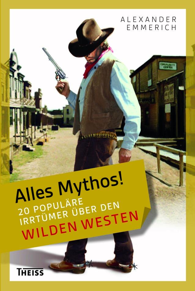 Alexander Emmerich - Alles Mythos! 20 populäre Irrtümer über den Wilden Westen