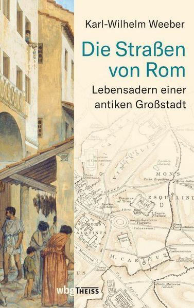 Die Straßen von Rom Lebensadern einer antiken Großstadt von Karl-Wilhelm Weeber aus dem wbgTheiss Verlag